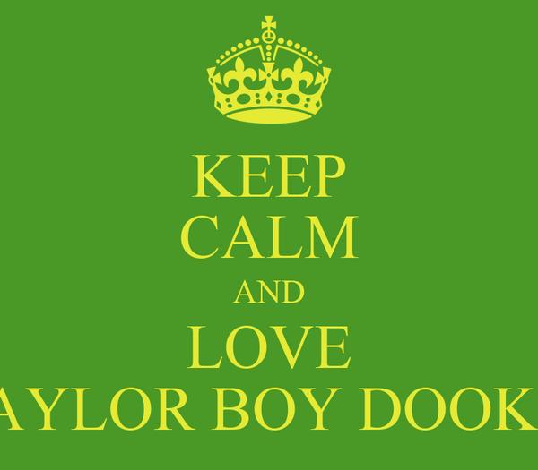KEEP CALM AND LOVE TAYLOR BOY DOOKIE