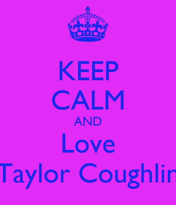KEEP CALM AND Love Taylor Coughlin