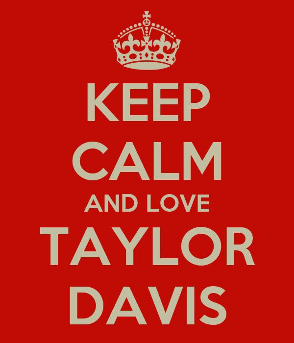 KEEP CALM AND LOVE TAYLOR DAVIS
