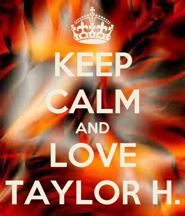 KEEP CALM AND LOVE TAYLOR H.
