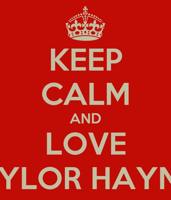 KEEP CALM AND LOVE TAYLOR HAYNES