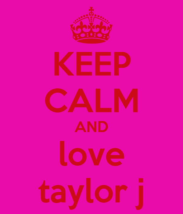 KEEP CALM AND love taylor j