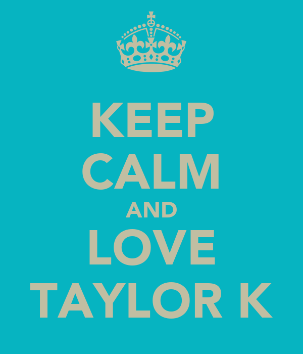 KEEP CALM AND LOVE TAYLOR K