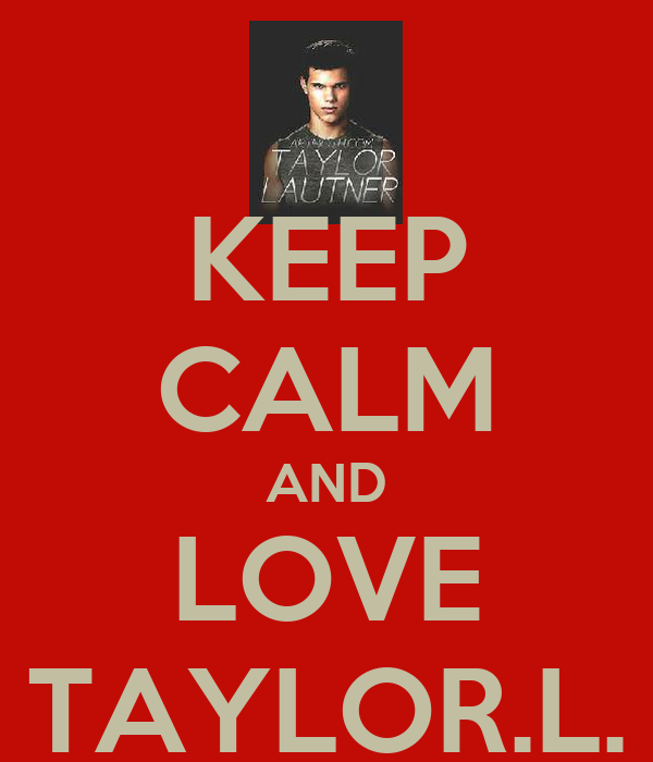 KEEP CALM AND LOVE TAYLOR.L.