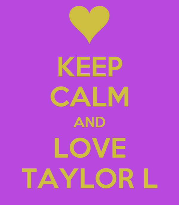 KEEP CALM AND LOVE TAYLOR L