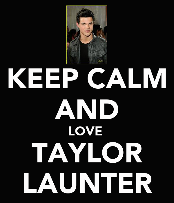 KEEP CALM AND LOVE  TAYLOR LAUNTER