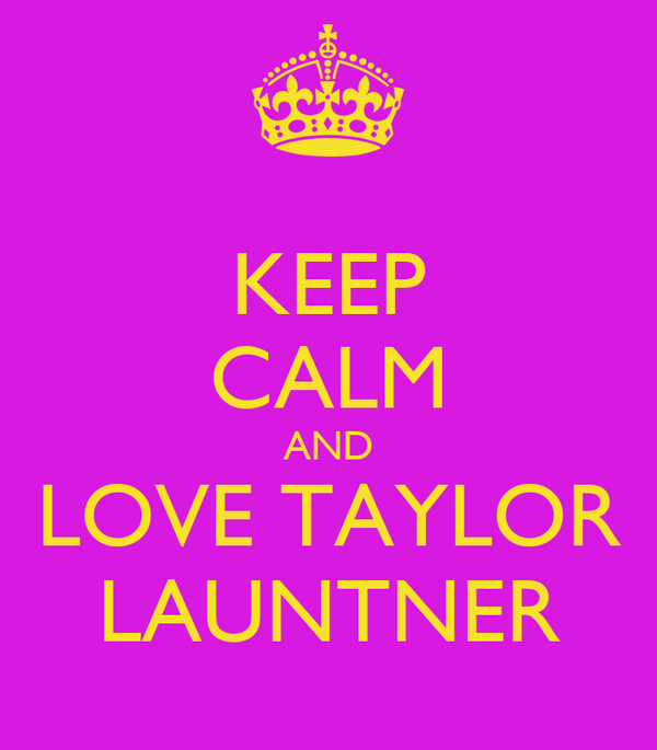 KEEP CALM AND LOVE TAYLOR LAUNTNER