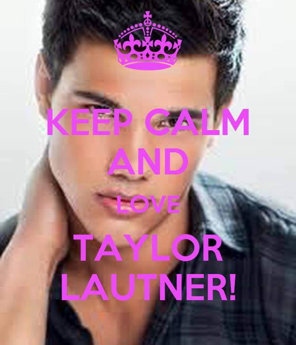KEEP CALM AND LOVE TAYLOR LAUTNER!