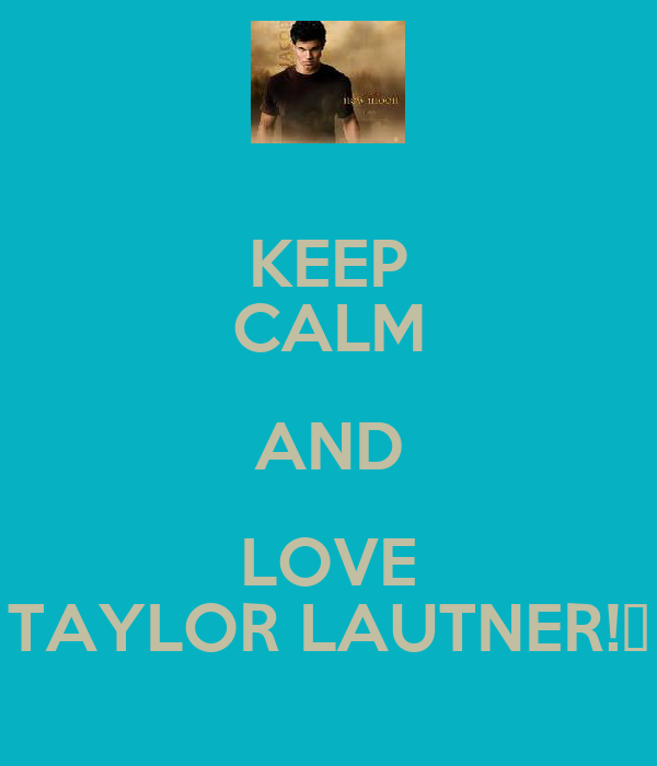 KEEP CALM AND LOVE TAYLOR LAUTNER!♥