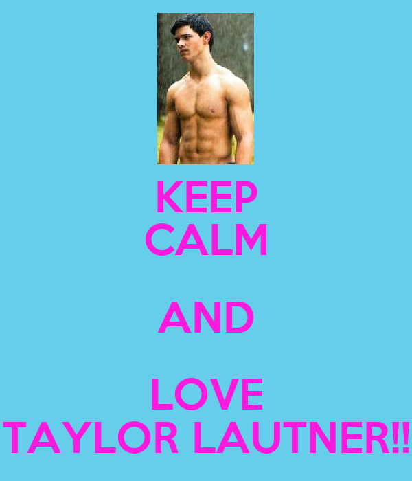 KEEP CALM AND LOVE TAYLOR LAUTNER!!