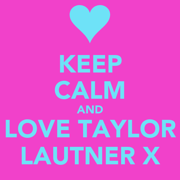 KEEP CALM AND LOVE TAYLOR LAUTNER X