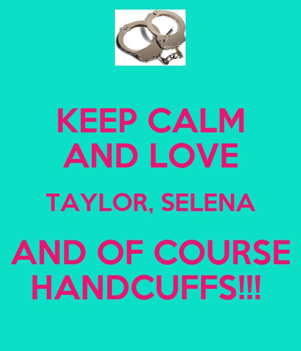 KEEP CALM AND LOVE TAYLOR, SELENA AND OF COURSE HANDCUFFS!!!