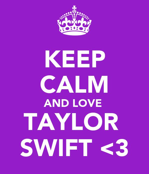 KEEP CALM AND LOVE  TAYLOR  SWIFT <3