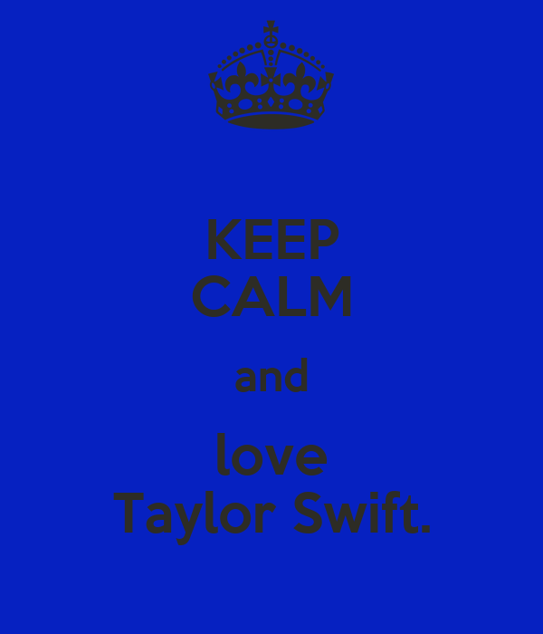 KEEP CALM and love Taylor Swift.