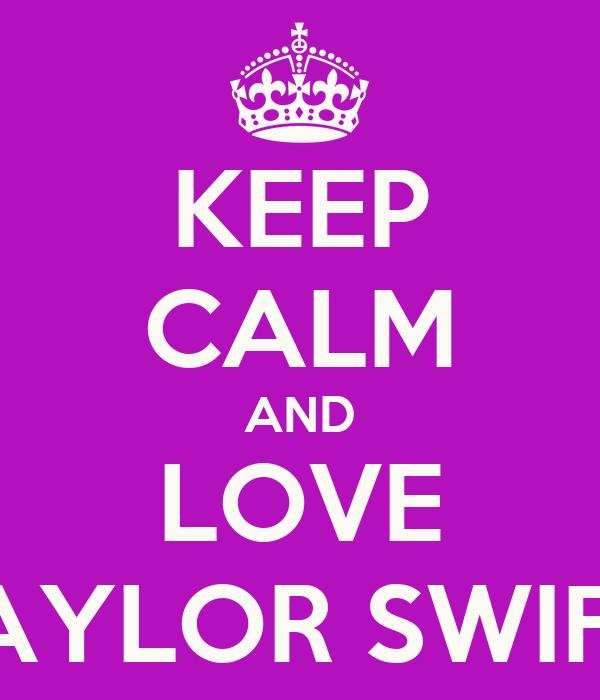 KEEP CALM AND LOVE TAYLOR SWIFT!