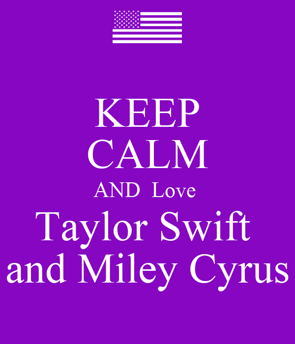 KEEP CALM AND  Love  Taylor Swift  and Miley Cyrus