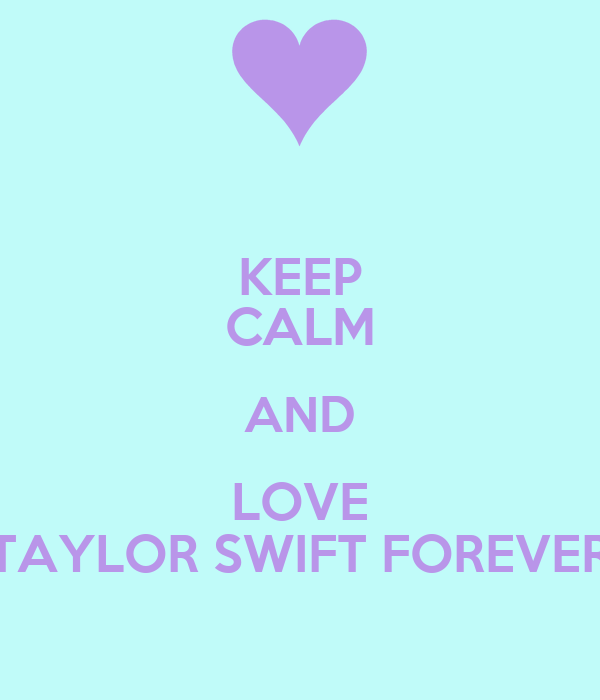 KEEP CALM AND LOVE TAYLOR SWIFT FOREVER