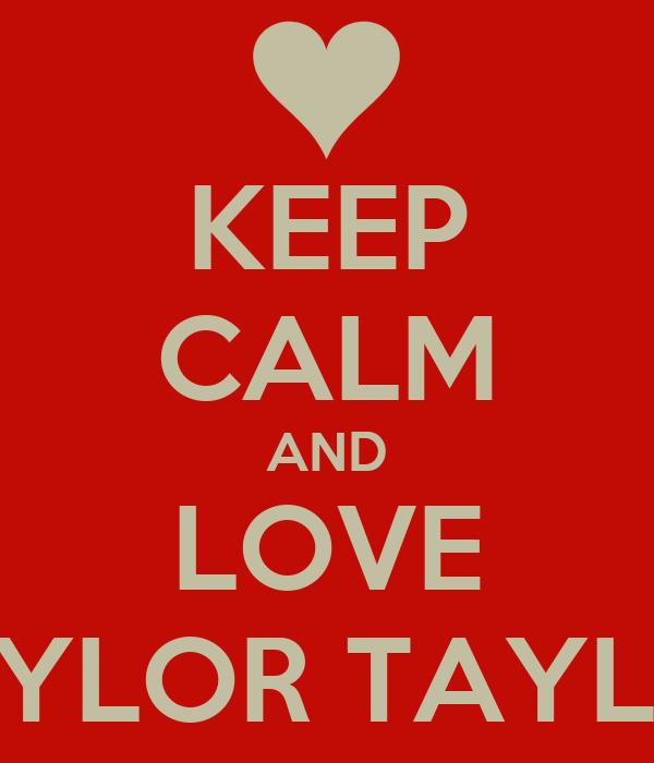 KEEP CALM AND LOVE TAYLOR TAYLOR