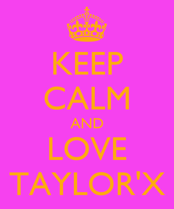 KEEP CALM AND LOVE TAYLOR'X