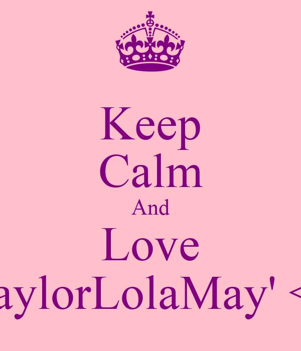 Keep Calm And Love TaylorLolaMay' <3