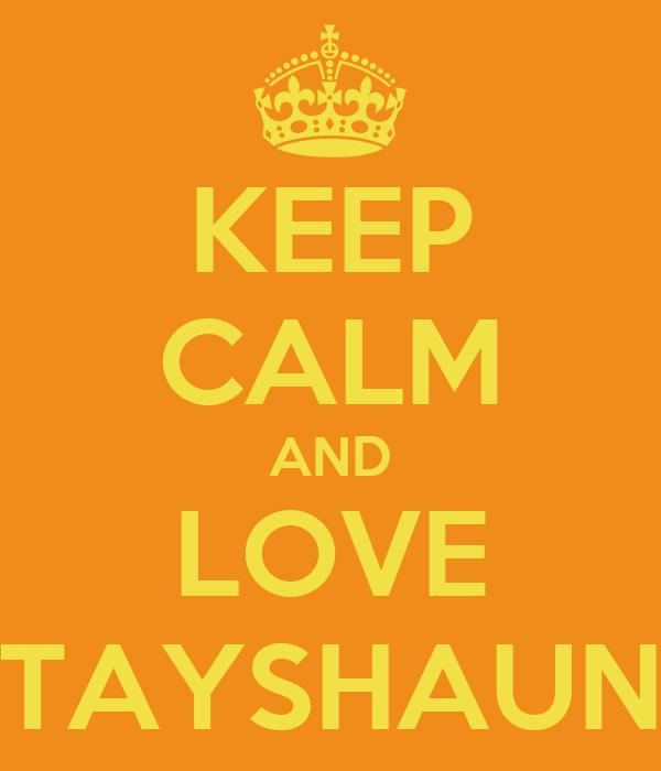 KEEP CALM AND LOVE TAYSHAUN