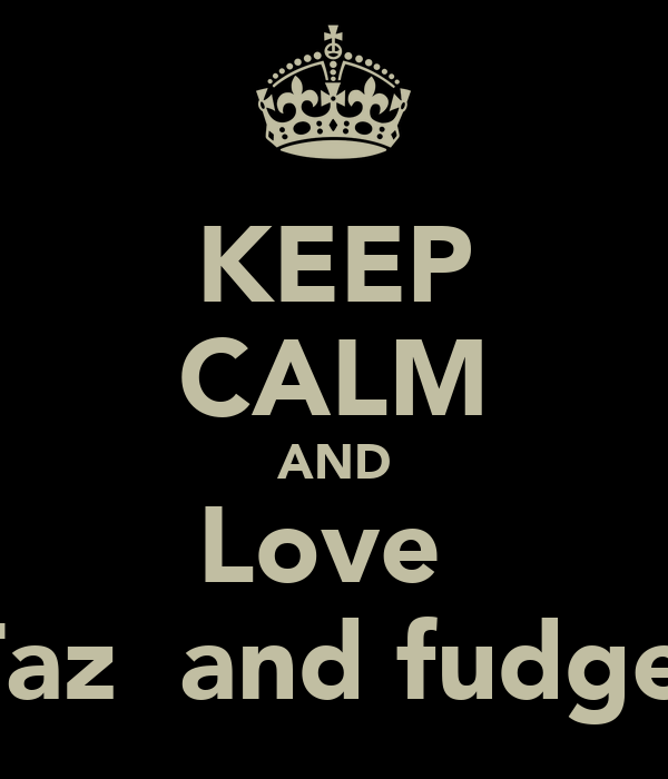 KEEP CALM AND Love  Taz  and fudge