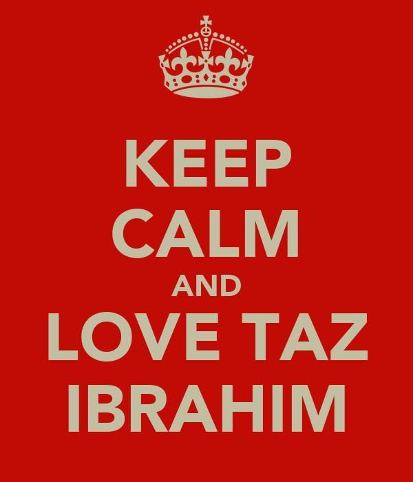 KEEP CALM AND LOVE TAZ IBRAHIM