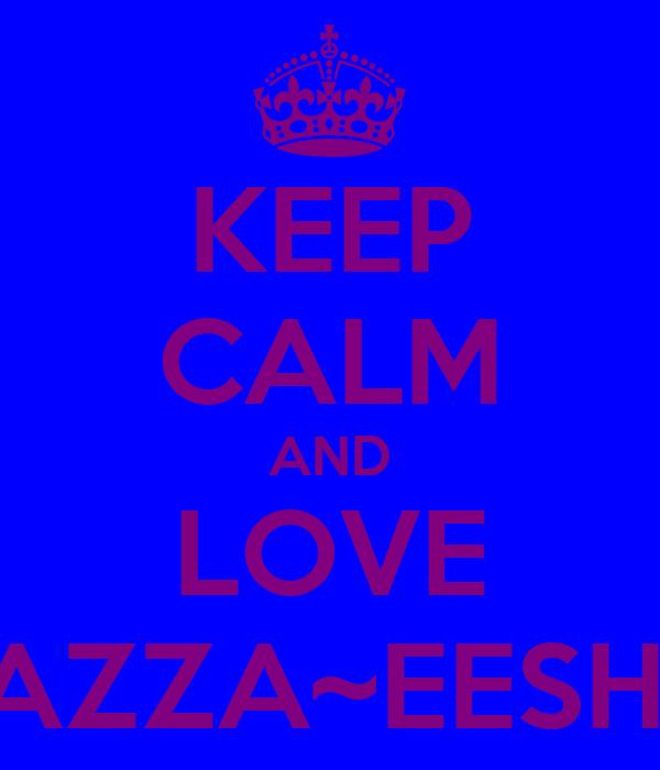 KEEP CALM AND LOVE TAZZA~EESHA