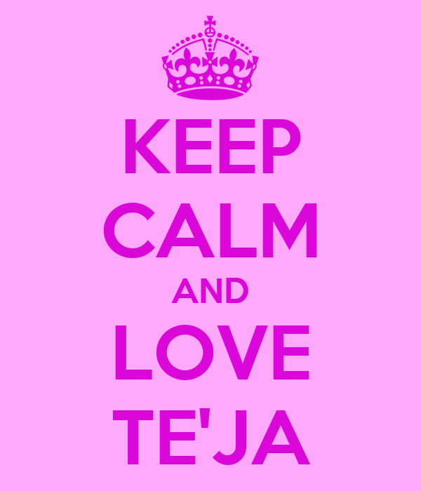 KEEP CALM AND LOVE TE'JA