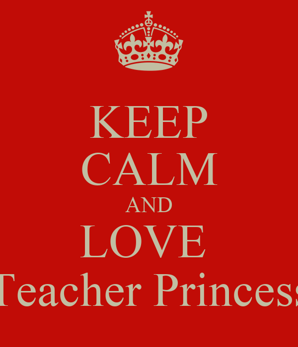 KEEP CALM AND LOVE  Teacher Princess