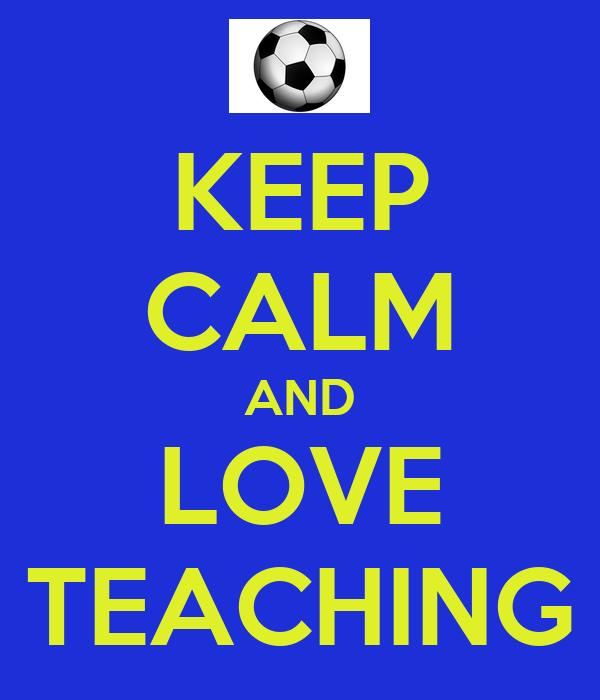 KEEP CALM AND LOVE TEACHING