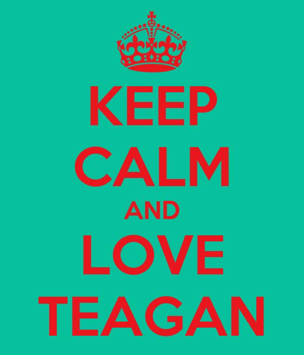 KEEP CALM AND LOVE TEAGAN