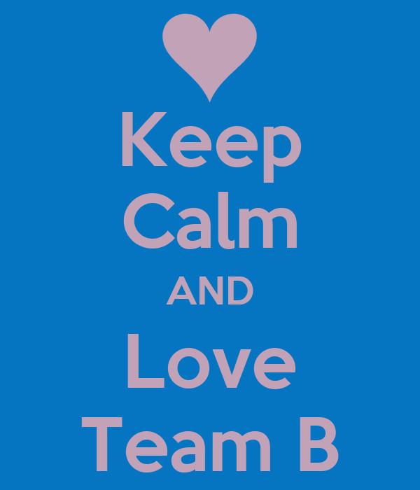 Keep Calm AND Love Team B