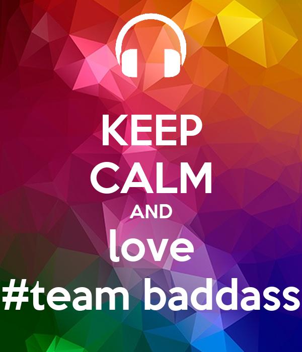 KEEP CALM AND love #team baddass