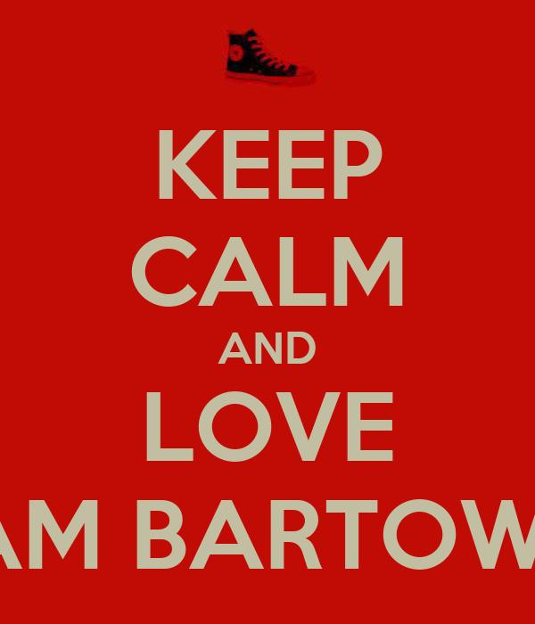 KEEP CALM AND LOVE TEAM BARTOWSKI