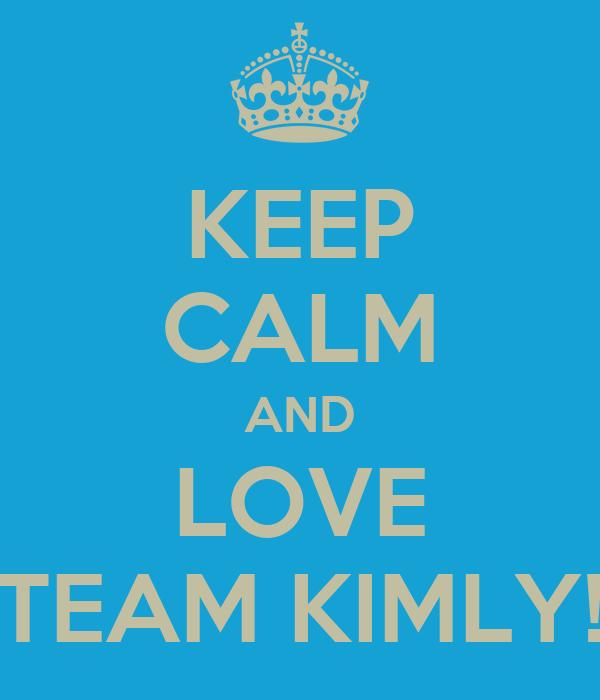 KEEP CALM AND LOVE TEAM KIMLY!