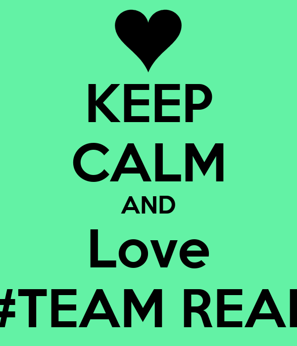 KEEP CALM AND Love #TEAM REAL