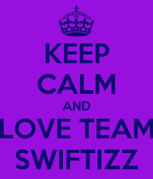 KEEP CALM AND LOVE TEAM SWIFTIZZ