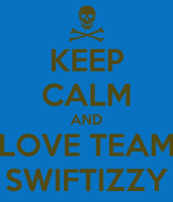 KEEP CALM AND LOVE TEAM SWIFTIZZY