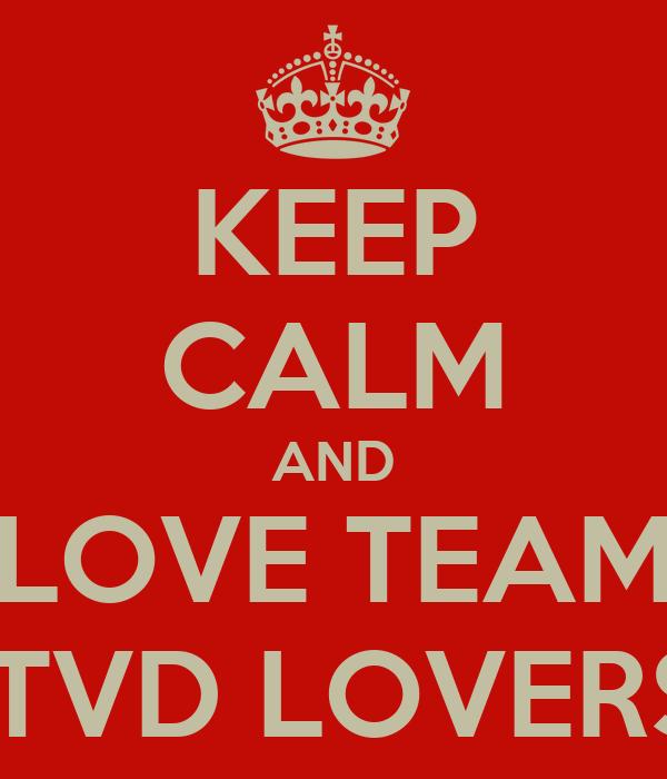 KEEP CALM AND LOVE TEAM  TVD LOVERS