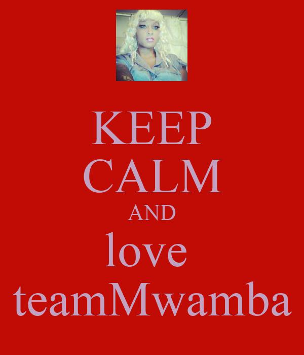 KEEP CALM AND love  teamMwamba