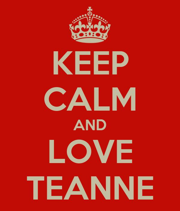 KEEP CALM AND LOVE TEANNE