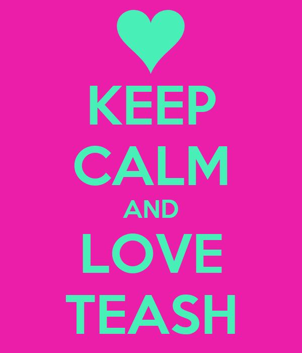 KEEP CALM AND LOVE TEASH