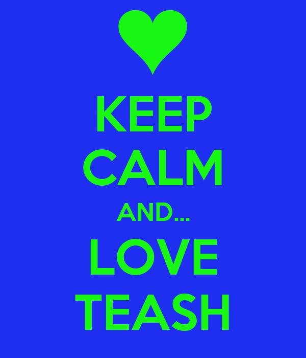 KEEP CALM AND... LOVE TEASH