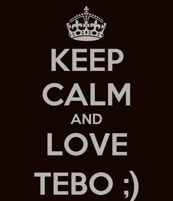 KEEP CALM AND LOVE TEBO ;)