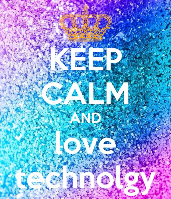 KEEP CALM AND love technolgy