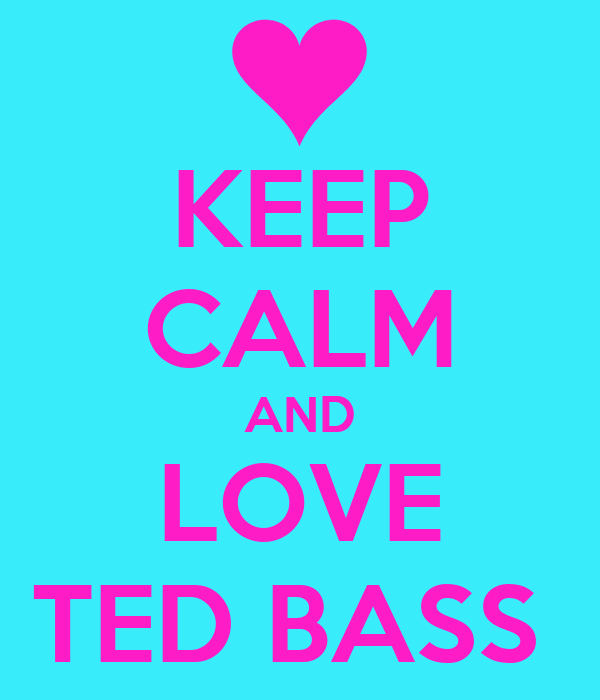 KEEP CALM AND LOVE TED BASS