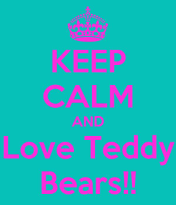KEEP CALM AND Love Teddy Bears!!