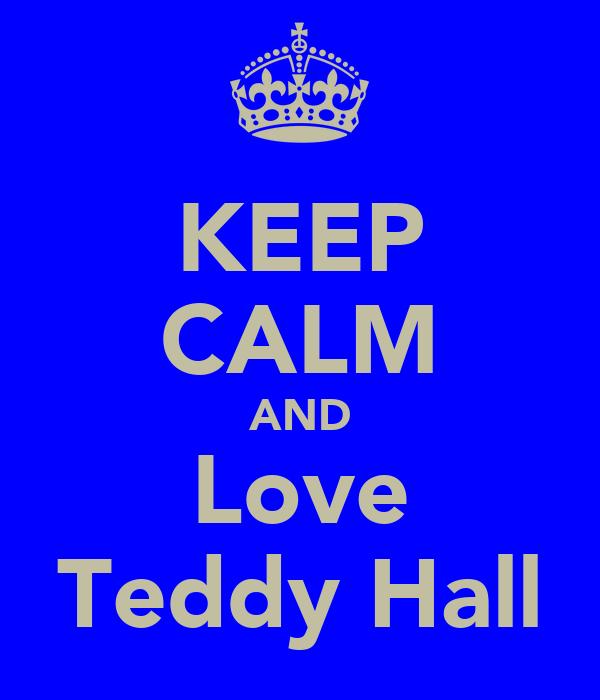 KEEP CALM AND Love Teddy Hall