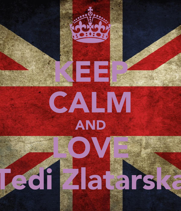 KEEP CALM AND LOVE Tedi Zlatarska